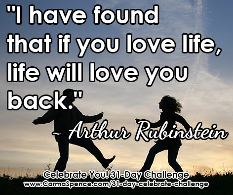 """""""I have found that if you love life, life will love you back."""" ~ Arthur Rubinstein"""