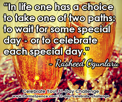 """In life one has a choice to take one of two paths: to wait for some special day - or to celebrate each special day."" ~ Rasheed Ogunlaru"