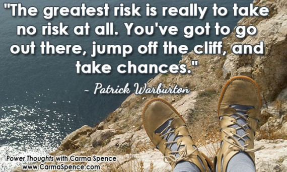 """""""The greatest risk is really to take no risk at all. You've got to go out there, jump off the cliff, and take chances."""" ~ Patrick Warburton"""