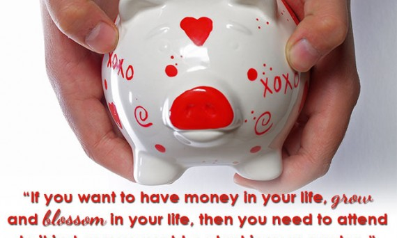 If you want to have money in your life, grow and blossom in your life, then you need to attend to it just as you would a plant in your garden.