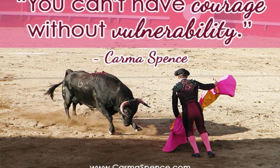 """""""You can't have courage without vulnerability."""" - Carma Spence"""