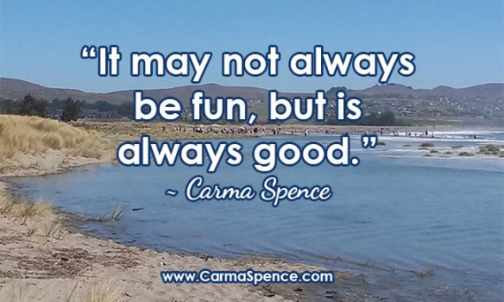 """It may not always be fun, but is always good."" - Carma Spene"