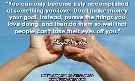 """You can only become truly accomplished at something you love. Don't make money your goal. Instead, pursue the things you love doing, and then do them so well that people can't take their eyes off you."" ~ Maya Angelou"