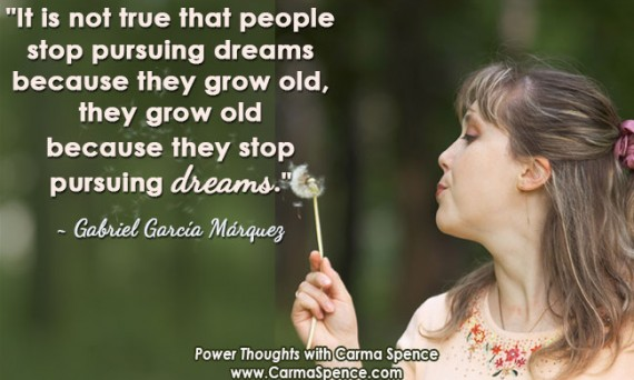 """It is not true that people stop pursuing dreams because they grow old, they grow old because they stop pursuing dreams."" ~ Gabriel García Márquez"
