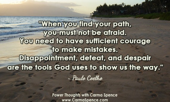 """When you find your path, you must not be afraid. You need to have sufficient courage to make mistakes. Disappointment, defeat, and despair are the tools God uses to show us the way."" ~ Paulo Coelho"