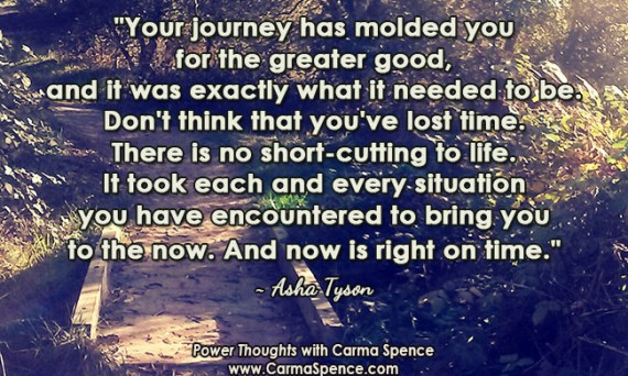 """Your journey has molded you for the greater good, and it was exactly what it needed to be. Don't think that you've lost time. There is no short-cutting to life. It took each and every situation you have encountered to bring you to the now. And now is right on time."" ~ Asha Tyson"