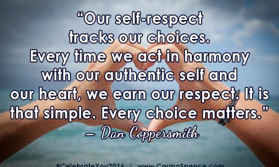 """""""Our self-respect tracks our choices. Every time we act in harmony with our authentic self and our heart, we earn our respect. It is that simple. Every choice matters."""" – Dan Coppersmith"""