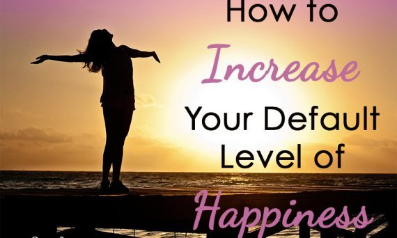 How to Increase Your Default Level of Happiness