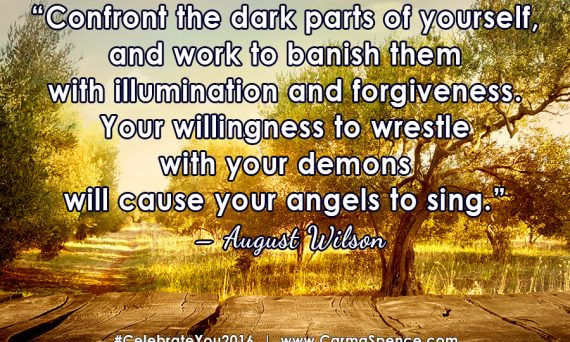 Confront the dark parts of yourself, and work to banish them with illumination and forgiveness. Your willingness to wrestle with your demons will cause your angels to sing. ? August Wilson