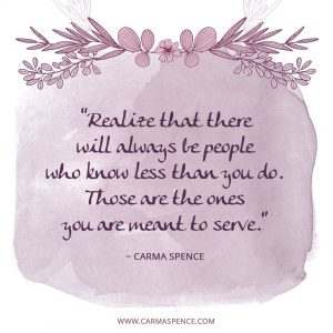Realize that there will always be people who know less than you do. Those are the ones you are meant to serve.