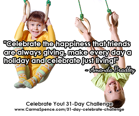 """""""Celebrate the happiness that friends are always giving, make every day a holiday and celebrate just living!"""" ~ Amanda Bradley"""