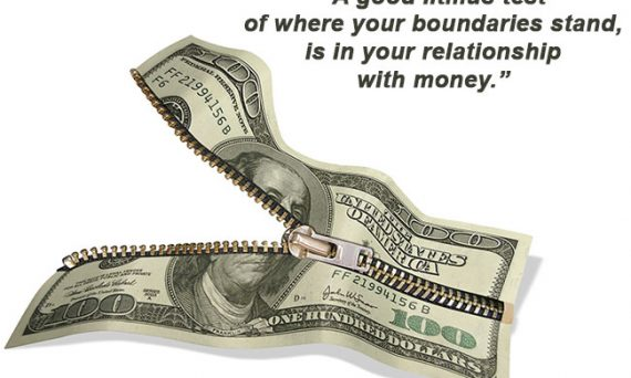A good litmus test of where your boundaries stand, is in your relationship with money.