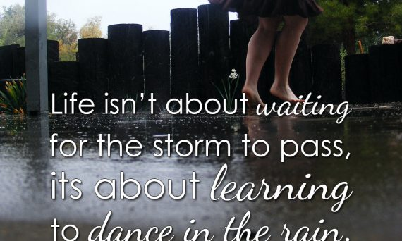 Life isn't about waiting for the storm to pass, its about learning to dance in the rain.