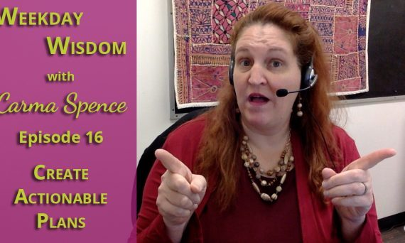Weekday Wisdom with Carma Spence, Episode 16, Create actionable plans