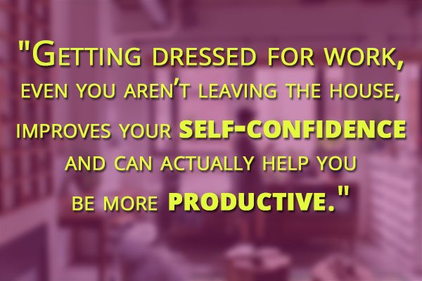 Getting dressed for work, even you aren't leaving the house, improves your self-confidence and can actually help you be more productive.