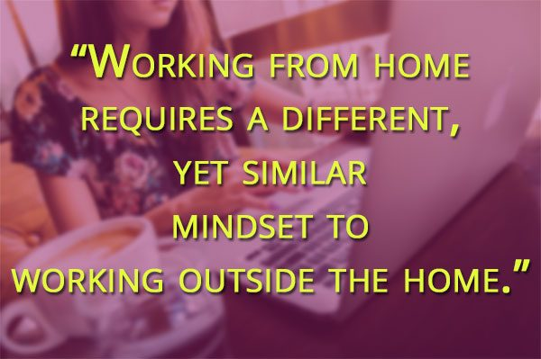 Working from home requires a different, yet similar mindset to working outside the home.